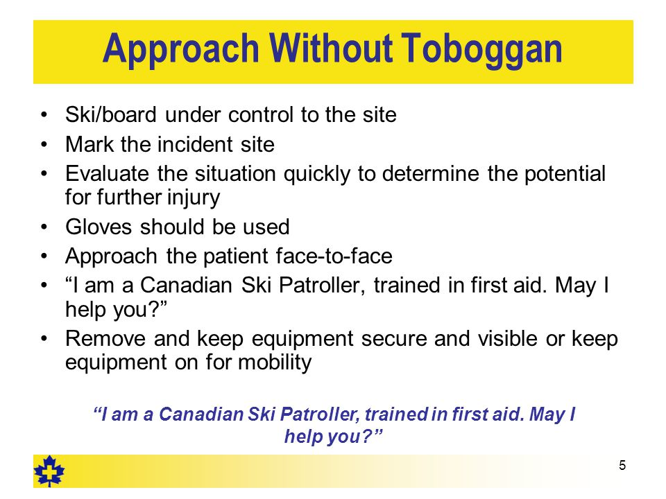 Approach Without Toboggan Ski/board under control to the site Mark the incident site Evaluate the situation quickly to determine the potential for further injury Gloves should be used Approach the patient face-to-face I am a Canadian Ski Patroller, trained in first aid.