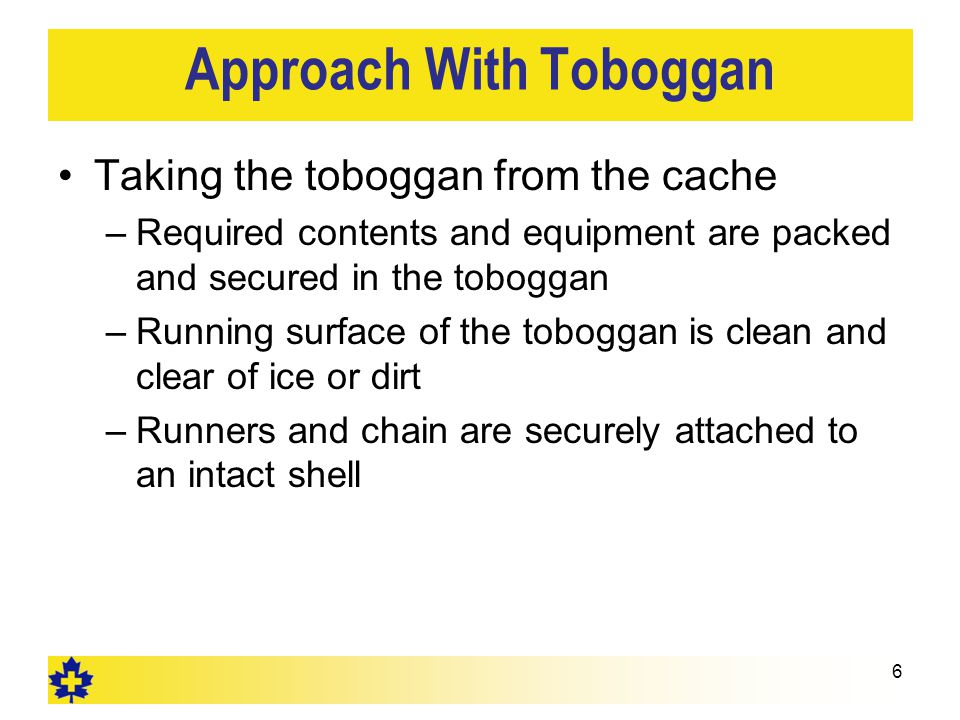 Approach With Toboggan Taking the toboggan from the cache –Required contents and equipment are packed and secured in the toboggan –Running surface of