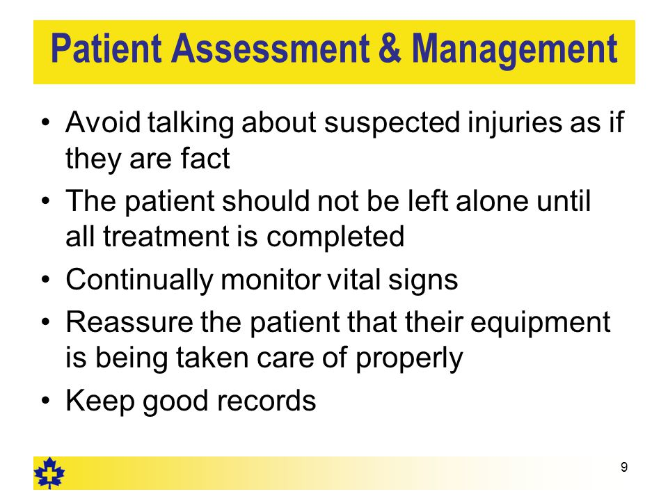 Patient Assessment & Management Avoid talking about suspected injuries as if they are fact The patient should not be left alone until all treatment is completed Continually monitor vital signs Reassure the patient that their equipment is being taken care of properly Keep good records 9