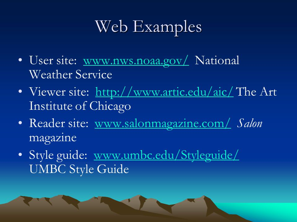 Web Examples User site: www.nws.noaa.gov/ National Weather Servicewww.nws.noaa.gov/ Viewer site: http://www.artic.edu/aic/ The Art Institute of Chicagohttp://www.artic.edu/aic/ Reader site: www.salonmagazine.com/ Salon magazinewww.salonmagazine.com/ Style guide: www.umbc.edu/Styleguide/ UMBC Style Guidewww.umbc.edu/Styleguide/