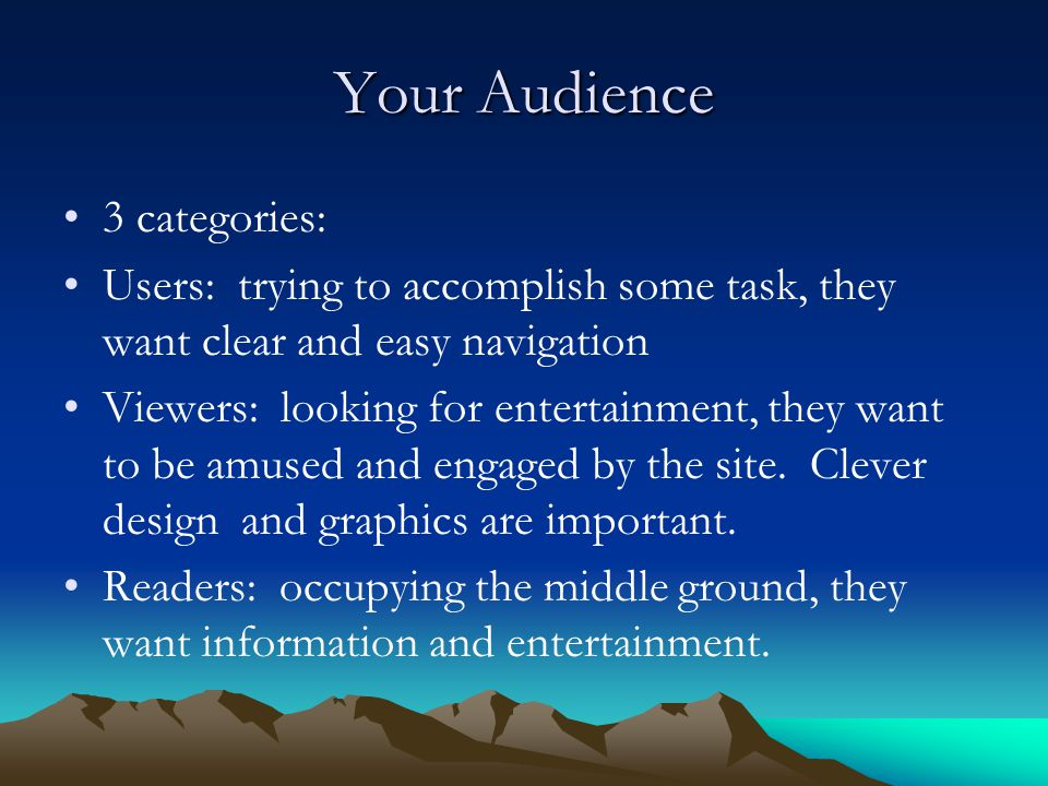Your Audience 3 categories: Users: trying to accomplish some task, they want clear and easy navigation Viewers: looking for entertainment, they want to be amused and engaged by the site.