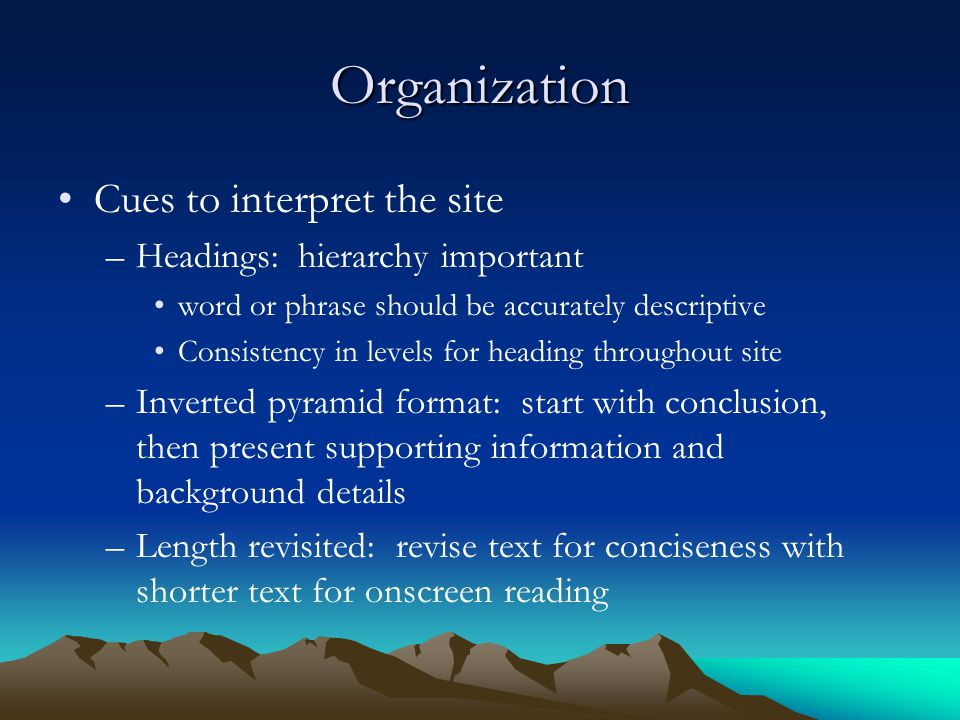 Organization Cues to interpret the site –Headings: hierarchy important word or phrase should be accurately descriptive Consistency in levels for heading throughout site –Inverted pyramid format: start with conclusion, then present supporting information and background details –Length revisited: revise text for conciseness with shorter text for onscreen reading