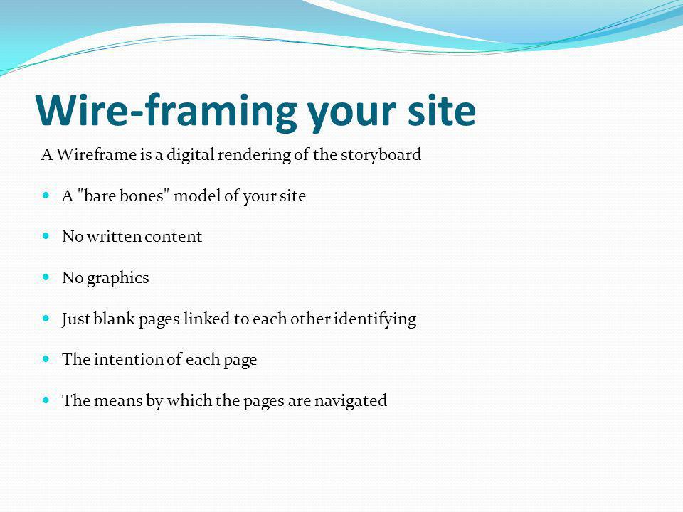 Wire-framing your site A Wireframe is a digital rendering of the storyboard A