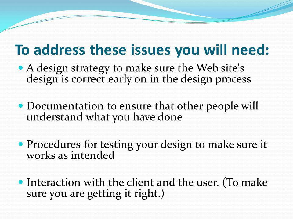 To address these issues you will need: A design strategy to make sure the Web site's design is correct early on in the design process Documentation to