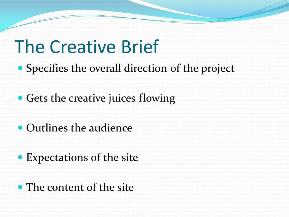 The Creative Brief Specifies the overall direction of the project Gets the creative juices flowing Outlines the audience Expectations of the site The