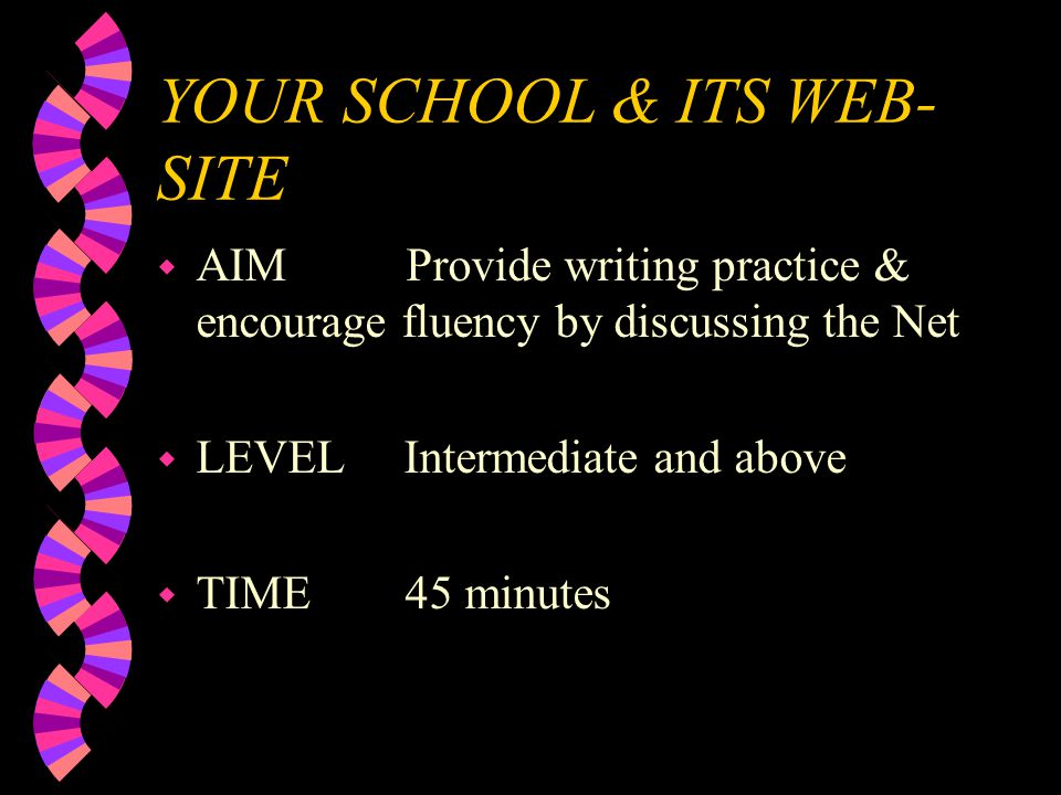 YOUR SCHOOL & ITS WEB- SITE w AIM Provide writing practice & encourage fluency by discussing the Net w LEVEL Intermediate and above w TIME 45 minutes