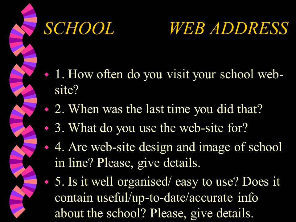 SCHOOL WEB ADDRESS w 1. How often do you visit your school web- site? w 2. When was the last time you did that? w 3. What do you use the web-site for?