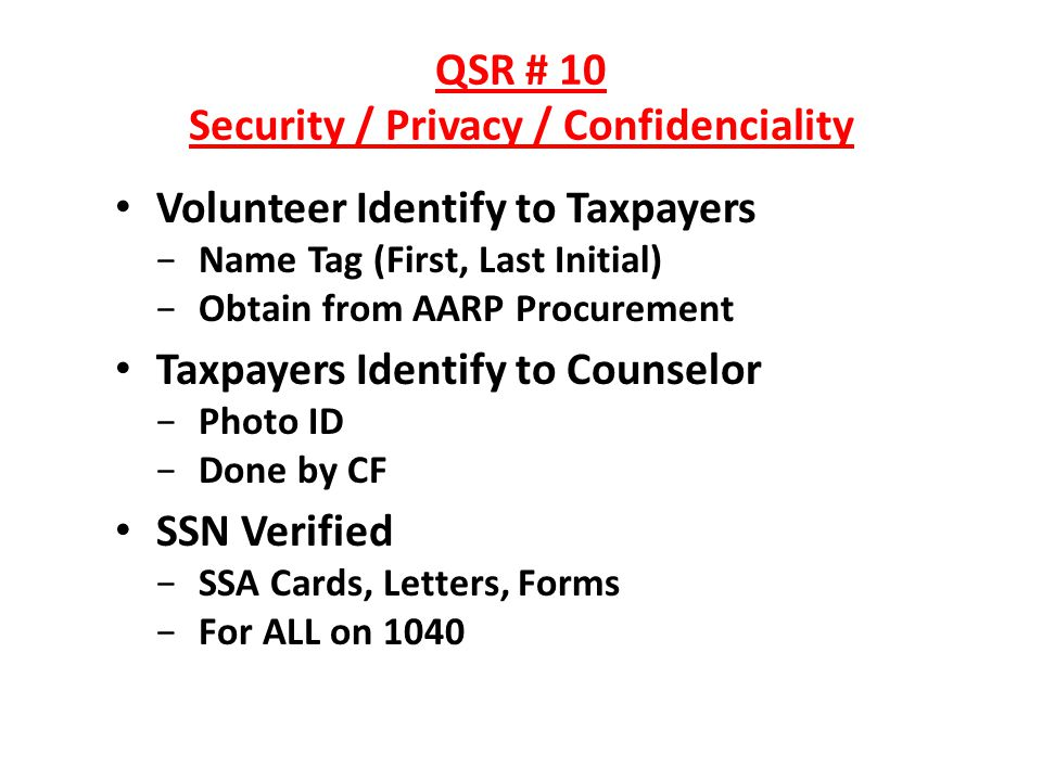 QSR # 10 Security / Privacy / Confidenciality Volunteer Identify to Taxpayers Name Tag (First, Last Initial) Obtain from AARP Procurement Taxpayers Identify to Counselor Photo ID Done by CF SSN Verified SSA Cards, Letters, Forms For ALL on 1040