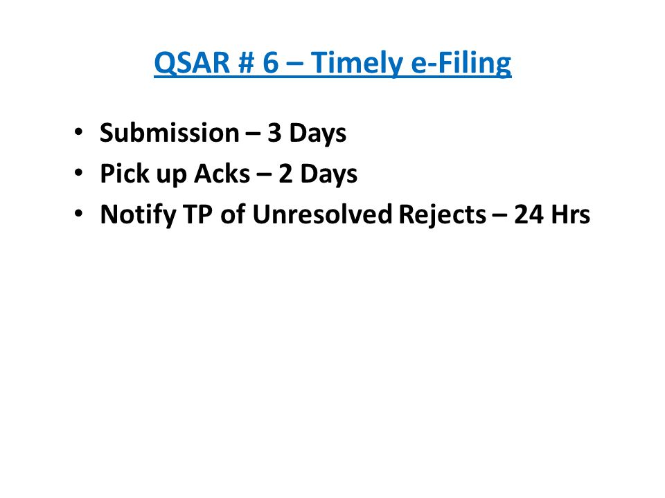 QSAR # 6 – Timely e-Filing Submission – 3 Days Pick up Acks – 2 Days Notify TP of Unresolved Rejects – 24 Hrs