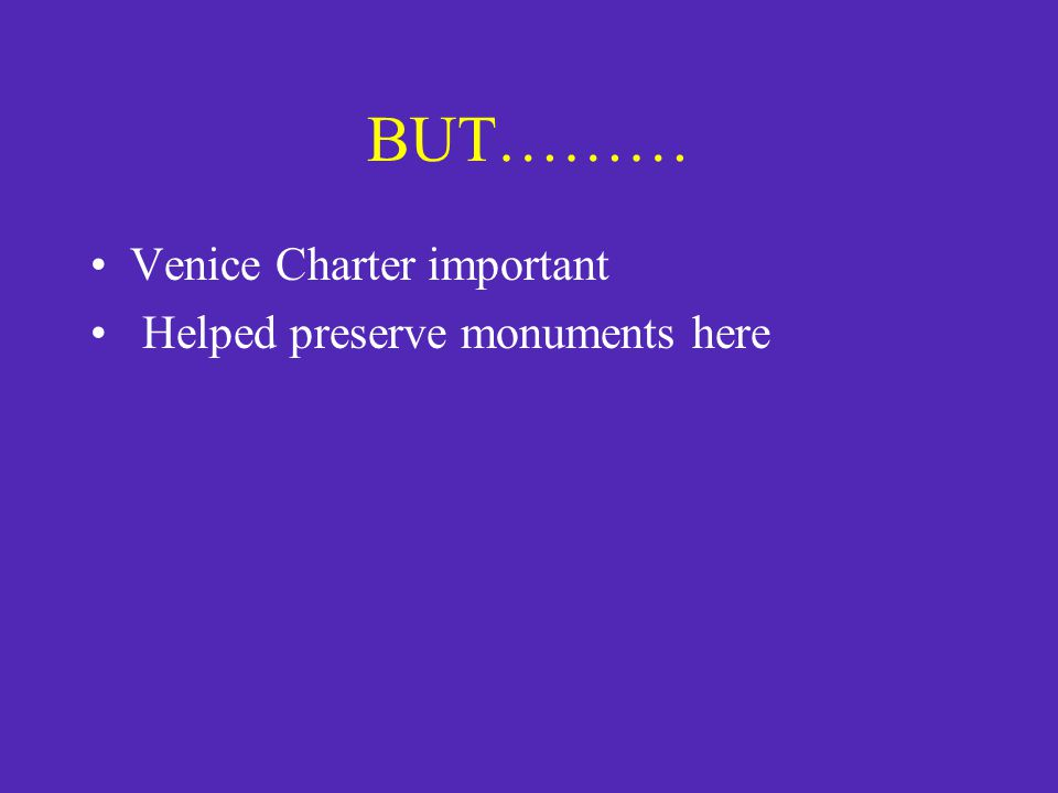 BUT……… Venice Charter important Helped preserve monuments here