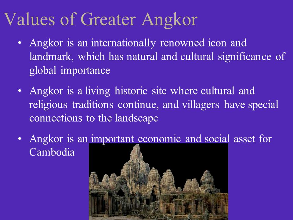 Values of Greater Angkor Angkor is an internationally renowned icon and landmark, which has natural and cultural significance of global importance Ang