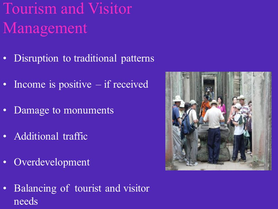 Tourism and Visitor Management Disruption to traditional patterns Income is positive – if received Damage to monuments Additional traffic Overdevelopm
