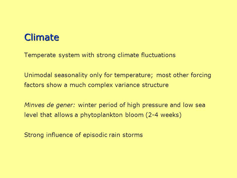 Climate Climate Temperate system with strong climate fluctuations Unimodal seasonality only for temperature; most other forcing factors show a much complex variance structure Minves de gener: winter period of high pressure and low sea level that allows a phytoplankton bloom (2-4 weeks) Strong influence of episodic rain storms