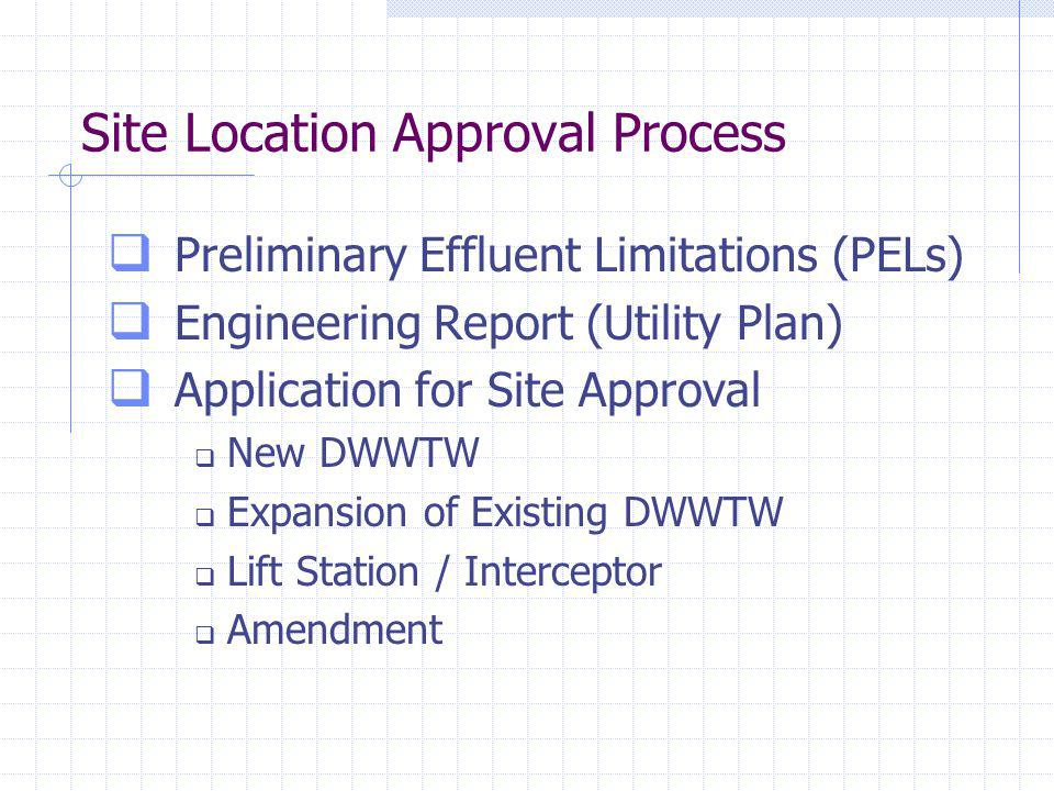 Site Location Approval Process Preliminary Effluent Limitations (PELs) Engineering Report (Utility Plan) Application for Site Approval New DWWTW Expansion of Existing DWWTW Lift Station / Interceptor Amendment