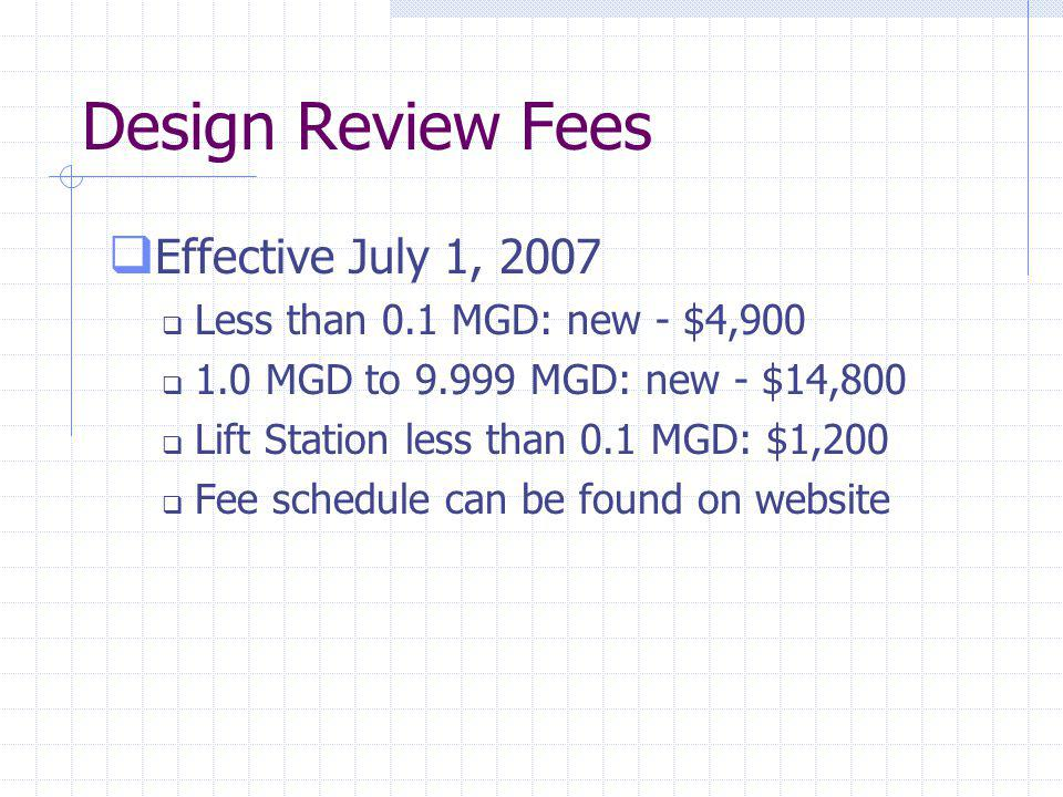Design Review Fees Effective July 1, 2007 Less than 0.1 MGD: new - $4,900 1.0 MGD to 9.999 MGD: new - $14,800 Lift Station less than 0.1 MGD: $1,200 Fee schedule can be found on website