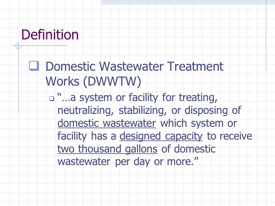 Definition Domestic Wastewater Treatment Works (DWWTW) …a system or facility for treating, neutralizing, stabilizing, or disposing of domestic wastewater which system or facility has a designed capacity to receive two thousand gallons of domestic wastewater per day or more.