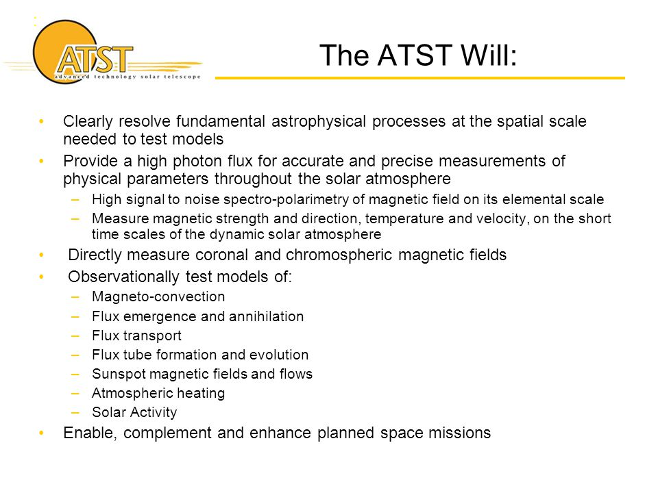 : The ATST Will: Clearly resolve fundamental astrophysical processes at the spatial scale needed to test models Provide a high photon flux for accurat