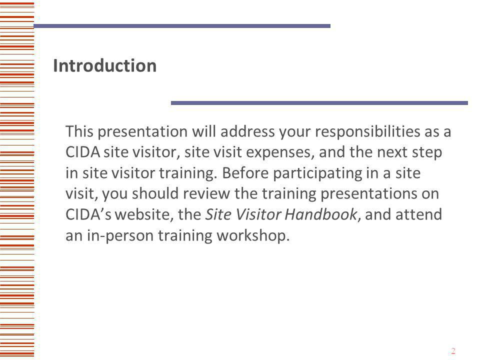 3 Site Visitor Responsibilities Site visitors primary responsibilities are: Gathering evidence related to a programs compliance with CIDA Standards during a site visit.