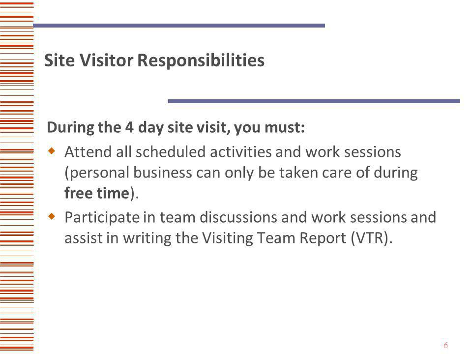 6 Site Visitor Responsibilities During the 4 day site visit, you must: Attend all scheduled activities and work sessions (personal business can only be taken care of during free time).
