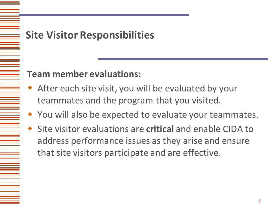 9 Site Visitor Responsibilities All site visitors are also expected to: Remain current with CIDA Standards and the accreditation process and procedures.
