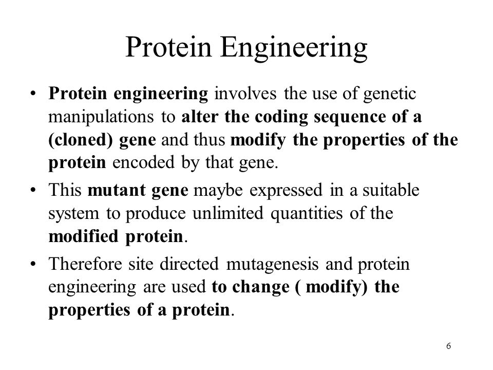 6 Protein Engineering Protein engineering involves the use of genetic manipulations to alter the coding sequence of a (cloned) gene and thus modify the properties of the protein encoded by that gene.
