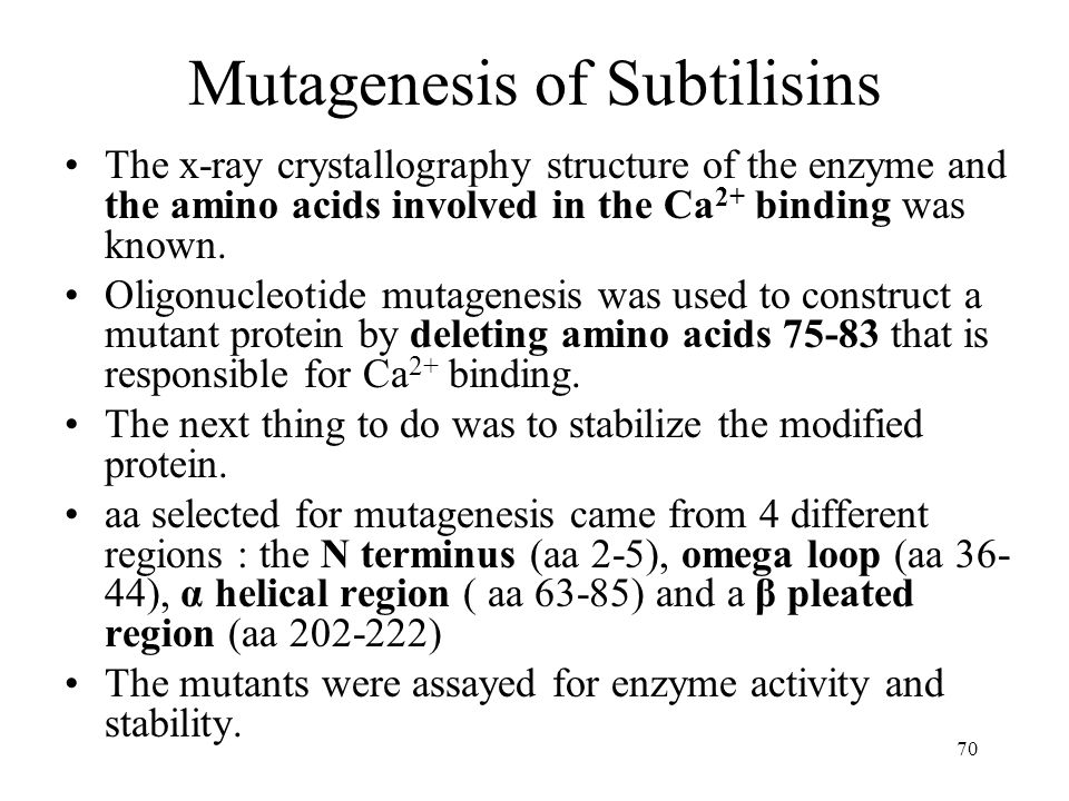 70 Mutagenesis of Subtilisins The x-ray crystallography structure of the enzyme and the amino acids involved in the Ca 2+ binding was known.