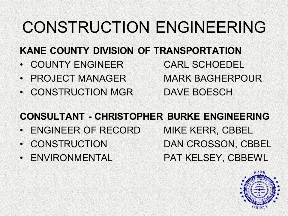 CONSTRUCTION ENGINEERING KANE COUNTY DIVISION OF TRANSPORTATION COUNTY ENGINEERCARL SCHOEDEL PROJECT MANAGERMARK BAGHERPOUR CONSTRUCTION MGRDAVE BOESCH CONSULTANT - CHRISTOPHER BURKE ENGINEERING ENGINEER OF RECORDMIKE KERR, CBBEL CONSTRUCTION DAN CROSSON, CBBEL ENVIRONMENTALPAT KELSEY, CBBEWL