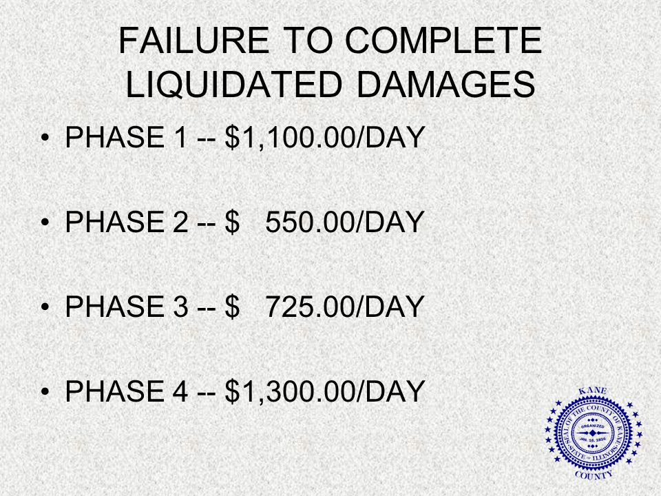 FAILURE TO COMPLETE LIQUIDATED DAMAGES PHASE 1 -- $1,100.00/DAY PHASE 2 -- $ 550.00/DAY PHASE 3 -- $ 725.00/DAY PHASE 4 -- $1,300.00/DAY