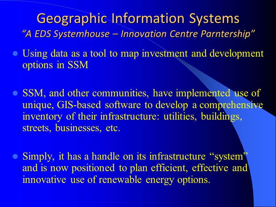 Geographic Information Systems A EDS Systemhouse – Innovation Centre Parntership Using data as a tool to map investment and development options in SSM