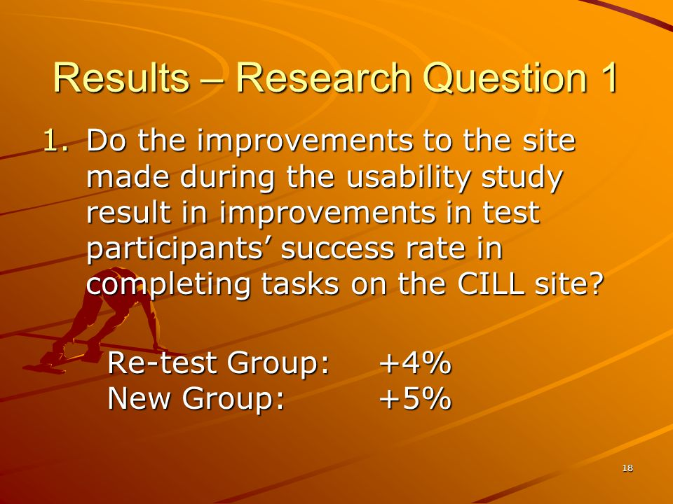 18 Results – Research Question 1 1.Do the improvements to the site made during the usability study result in improvements in test participants success rate in completing tasks on the CILL site.