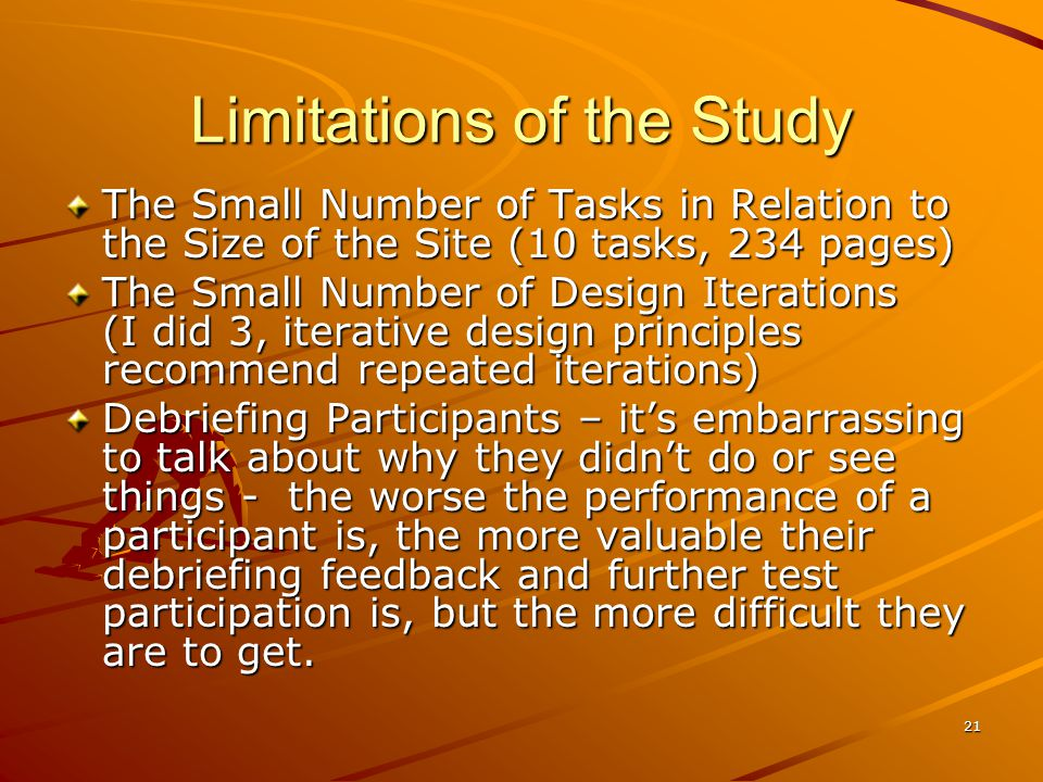 21 Limitations of the Study The Small Number of Tasks in Relation to the Size of the Site (10 tasks, 234 pages) The Small Number of Design Iterations (I did 3, iterative design principles recommend repeated iterations) Debriefing Participants – its embarrassing to talk about why they didnt do or see things - the worse the performance of a participant is, the more valuable their debriefing feedback and further test participation is, but the more difficult they are to get.
