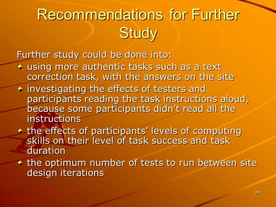 22 Recommendations for Further Study Further study could be done into: using more authentic tasks such as a text correction task, with the answers on the site investigating the effects of testers and participants reading the task instructions aloud, because some participants didnt read all the instructions the effects of participants levels of computing skills on their level of task success and task duration the optimum number of tests to run between site design iterations