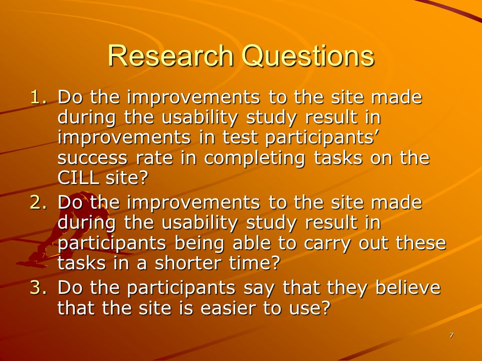 7 Research Questions 1.Do the improvements to the site made during the usability study result in improvements in test participants success rate in completing tasks on the CILL site.