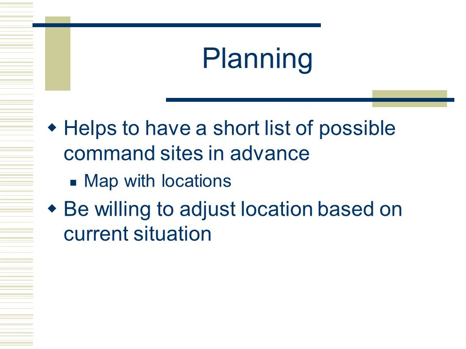 Planning Helps to have a short list of possible command sites in advance Map with locations Be willing to adjust location based on current situation