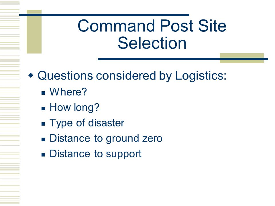 Command Post Site Selection Questions considered by Logistics: Where? How long? Type of disaster Distance to ground zero Distance to support
