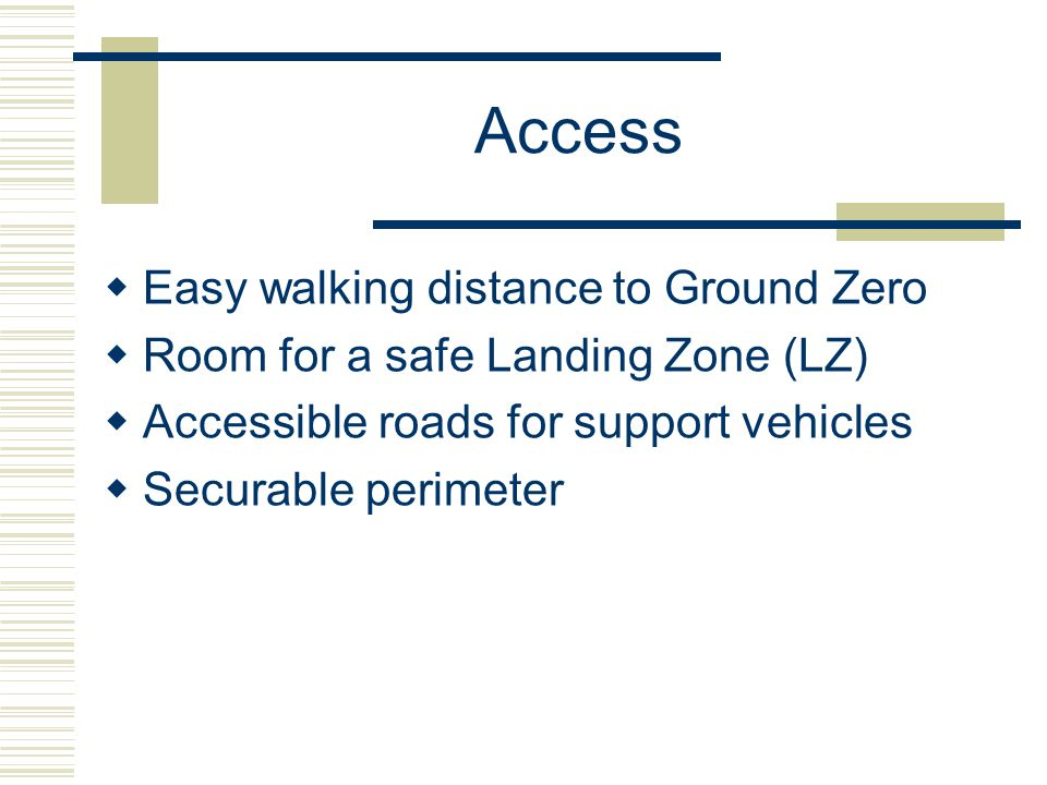 Access Easy walking distance to Ground Zero Room for a safe Landing Zone (LZ) Accessible roads for support vehicles Securable perimeter