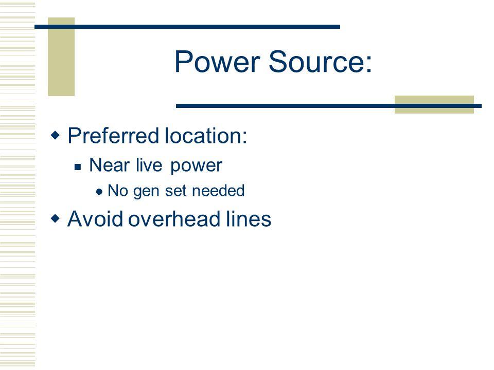 Power Source: Preferred location: Near live power No gen set needed Avoid overhead lines