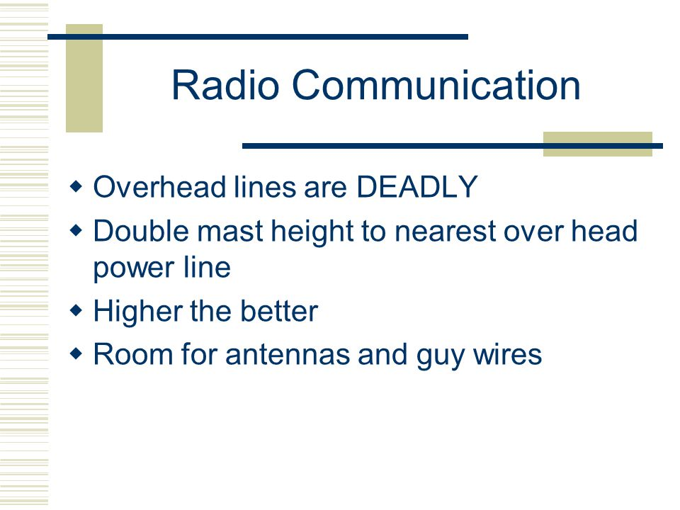 Radio Communication Overhead lines are DEADLY Double mast height to nearest over head power line Higher the better Room for antennas and guy wires