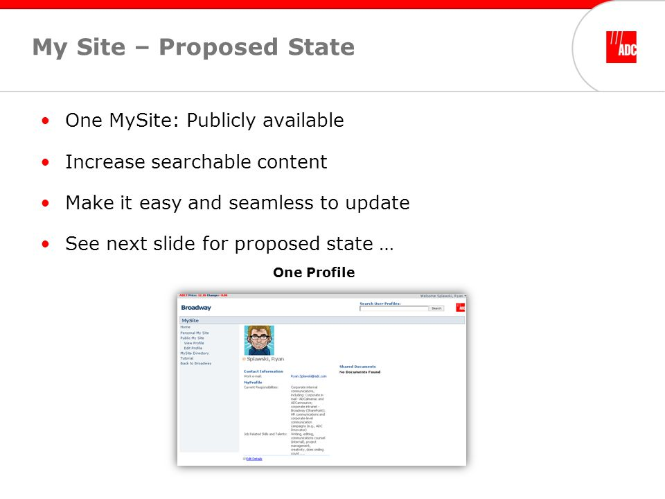 My Site – Proposed State One MySite: Publicly available Increase searchable content Make it easy and seamless to update See next slide for proposed state … One Profile
