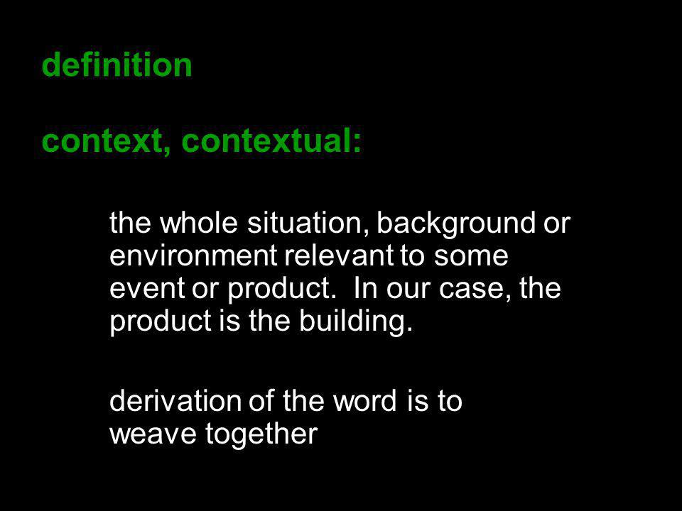 definition context, contextual: the whole situation, background or environment relevant to some event or product. In our case, the product is the buil