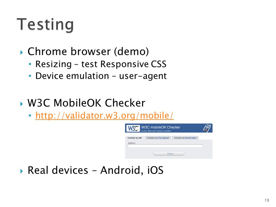 Chrome browser (demo) Resizing – test Responsive CSS Device emulation – user-agent W3C MobileOK Checker http://validator.w3.org/mobile/ Real devices – Android, iOS 13