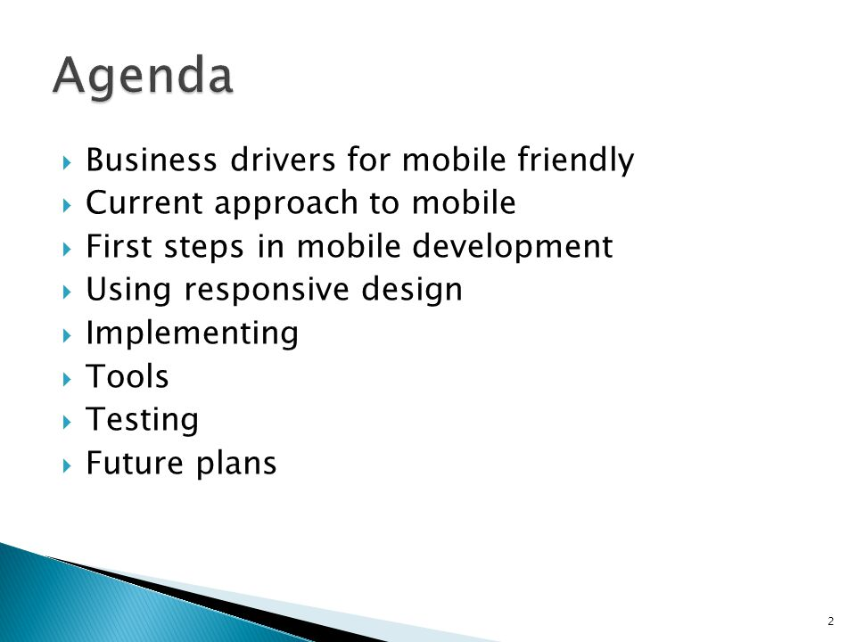 Business drivers for mobile friendly Current approach to mobile First steps in mobile development Using responsive design Implementing Tools Testing Future plans 2