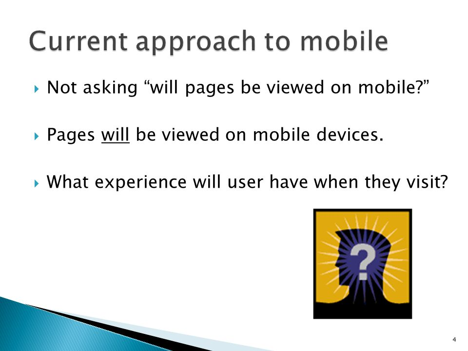 Not asking will pages be viewed on mobile? Pages will be viewed on mobile devices. What experience will user have when they visit? 4