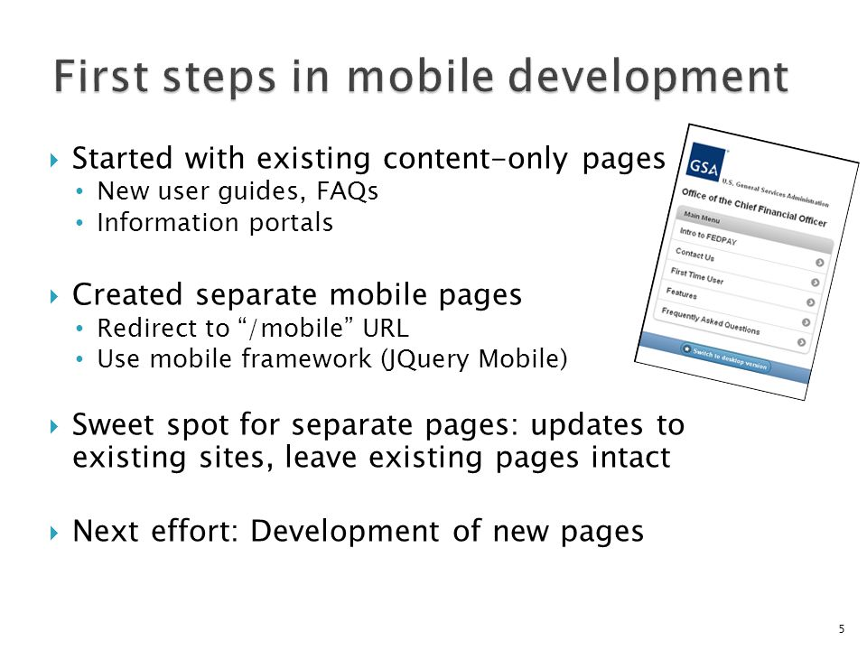 Started with existing content-only pages New user guides, FAQs Information portals Created separate mobile pages Redirect to /mobile URL Use mobile framework (JQuery Mobile) Sweet spot for separate pages: updates to existing sites, leave existing pages intact Next effort: Development of new pages 5