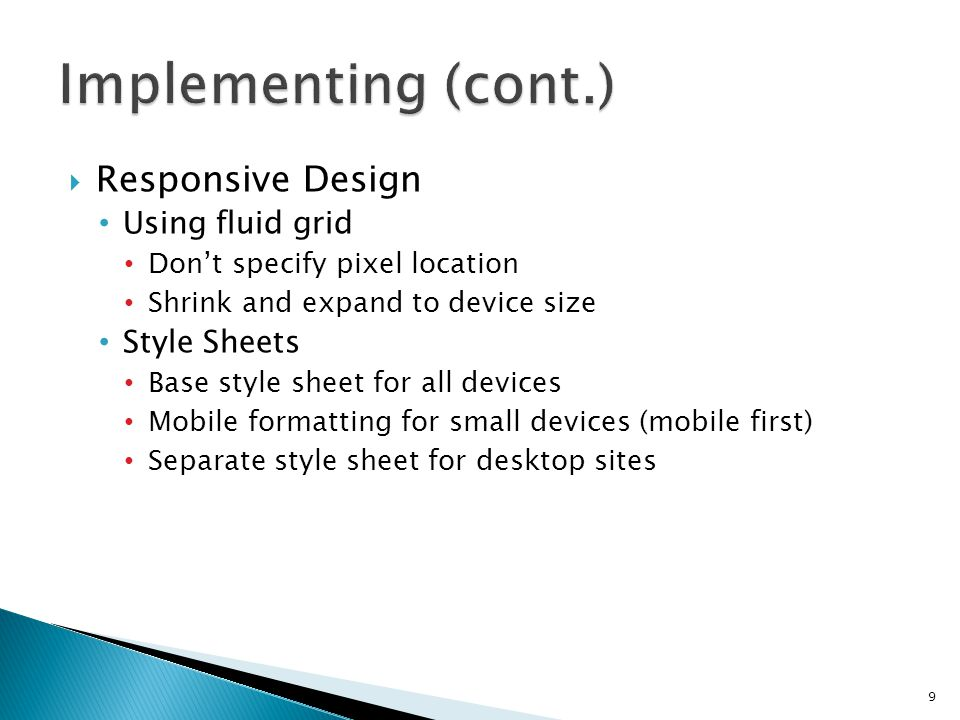 Responsive Design Using fluid grid Dont specify pixel location Shrink and expand to device size Style Sheets Base style sheet for all devices Mobile formatting for small devices (mobile first) Separate style sheet for desktop sites 9