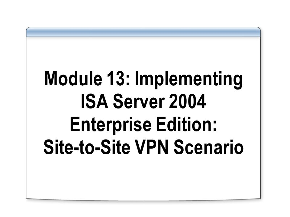 Module 13: Implementing ISA Server 2004 Enterprise Edition: Site-to-Site VPN Scenario