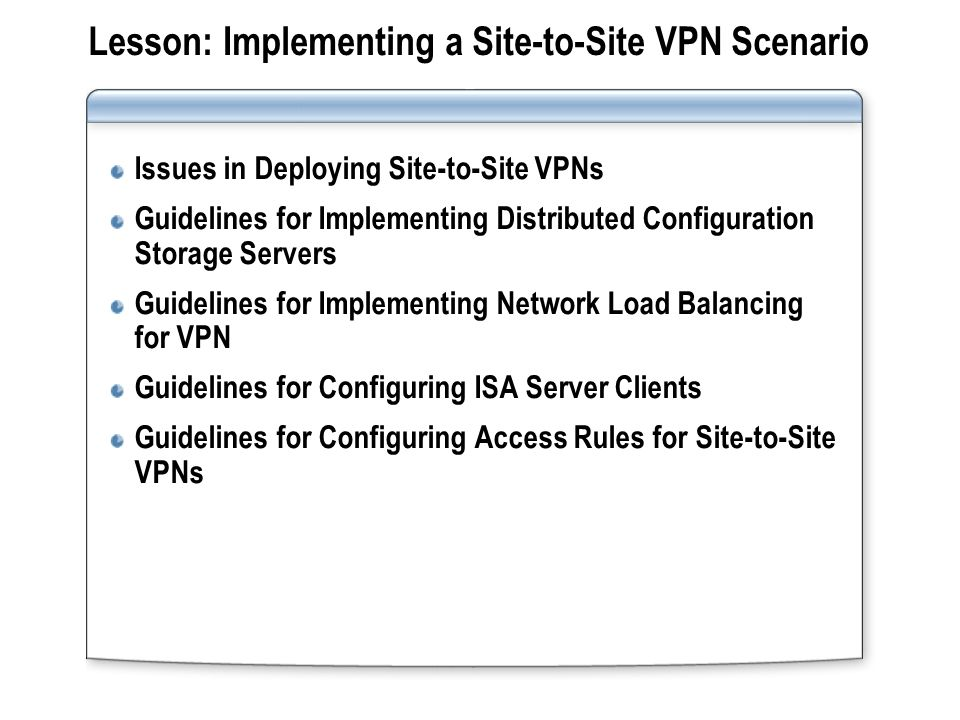 Issues in Deploying Site-to-Site VPNs Common site-to-site VPN deployment issues include: Choosing a tunneling protocol Configuring the remote site VPN gateway server Configuring network rules and firewall access rules Choosing a tunneling protocol Configuring the remote site VPN gateway server Configuring network rules and firewall access rules ISA Server Enterprise Edition site-to-site deployment issues include: Creating a preliminary connection to install the remote Configuration Storage server Configuring Configuration Storage server replication between locations Implementing NLB for the site-to-site VPN Configuring firewall and Web proxy caching Creating a preliminary connection to install the remote Configuration Storage server Configuring Configuration Storage server replication between locations Implementing NLB for the site-to-site VPN Configuring firewall and Web proxy caching