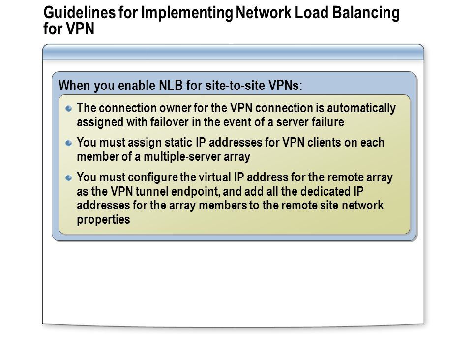 Guidelines for Implementing Network Load Balancing for VPN When you enable NLB for site-to-site VPNs: The connection owner for the VPN connection is automatically assigned with failover in the event of a server failure You must assign static IP addresses for VPN clients on each member of a multiple-server array You must configure the virtual IP address for the remote array as the VPN tunnel endpoint, and add all the dedicated IP addresses for the array members to the remote site network properties The connection owner for the VPN connection is automatically assigned with failover in the event of a server failure You must assign static IP addresses for VPN clients on each member of a multiple-server array You must configure the virtual IP address for the remote array as the VPN tunnel endpoint, and add all the dedicated IP addresses for the array members to the remote site network properties