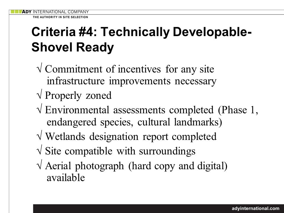 Criteria #4: Technically Developable- Shovel Ready Commitment of incentives for any site infrastructure improvements necessary Properly zoned Environmental assessments completed (Phase 1, endangered species, cultural landmarks) Wetlands designation report completed Site compatible with surroundings Aerial photograph (hard copy and digital) available