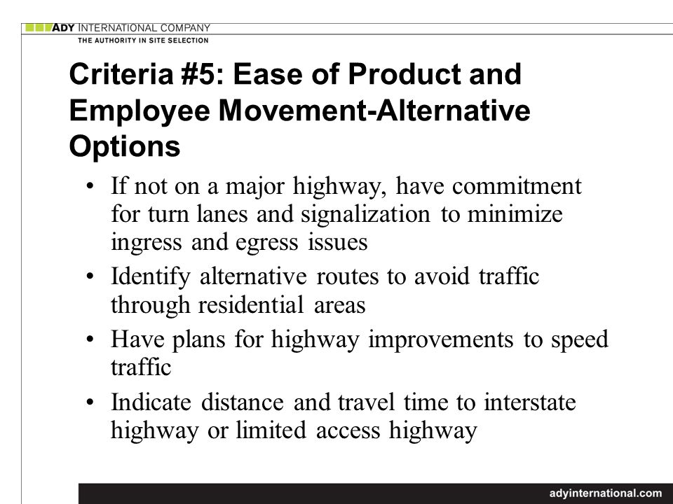 Criteria #5: Ease of Product and Employee Movement-Alternative Options If not on a major highway, have commitment for turn lanes and signalization to minimize ingress and egress issues Identify alternative routes to avoid traffic through residential areas Have plans for highway improvements to speed traffic Indicate distance and travel time to interstate highway or limited access highway